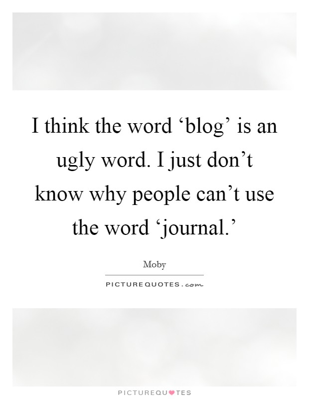 I think the word 'blog' is an ugly word. I just don't know why people can't use the word 'journal.' Picture Quote #1