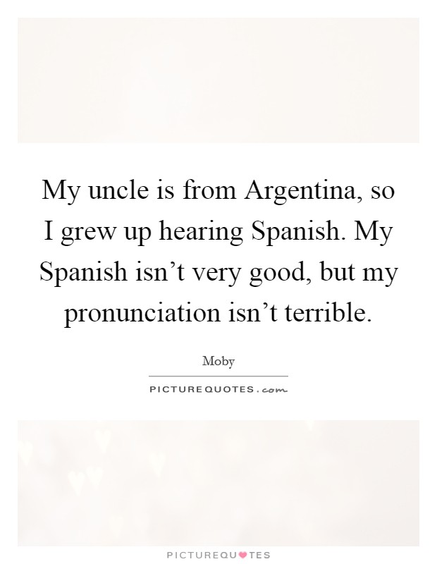 My uncle is from Argentina, so I grew up hearing Spanish. My Spanish isn't very good, but my pronunciation isn't terrible Picture Quote #1