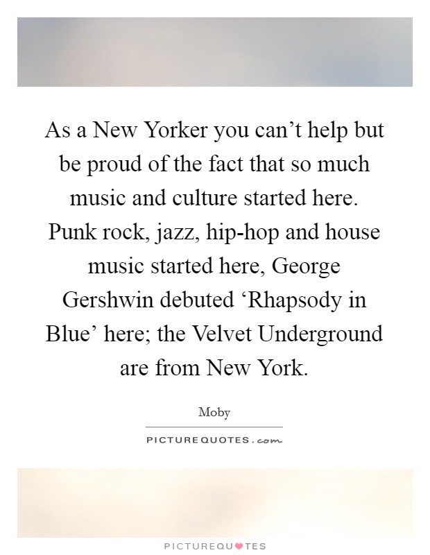 As a New Yorker you can't help but be proud of the fact that so much music and culture started here. Punk rock, jazz, hip-hop and house music started here, George Gershwin debuted 'Rhapsody in Blue' here; the Velvet Underground are from New York Picture Quote #1