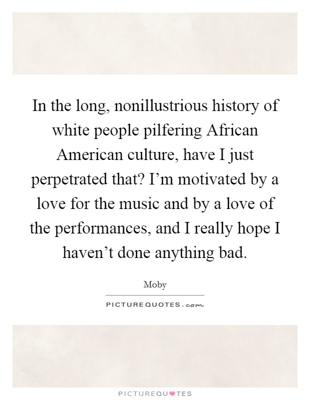 In the long, nonillustrious history of white people pilfering African American culture, have I just perpetrated that? I'm motivated by a love for the music and by a love of the performances, and I really hope I haven't done anything bad Picture Quote #1