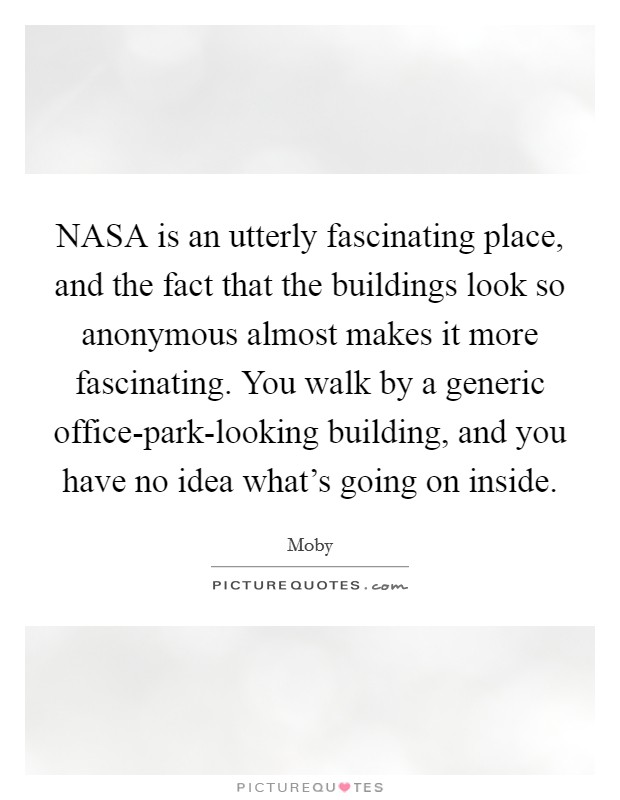 NASA is an utterly fascinating place, and the fact that the buildings look so anonymous almost makes it more fascinating. You walk by a generic office-park-looking building, and you have no idea what's going on inside Picture Quote #1