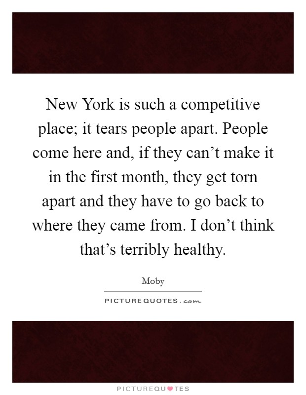 New York is such a competitive place; it tears people apart. People come here and, if they can't make it in the first month, they get torn apart and they have to go back to where they came from. I don't think that's terribly healthy Picture Quote #1