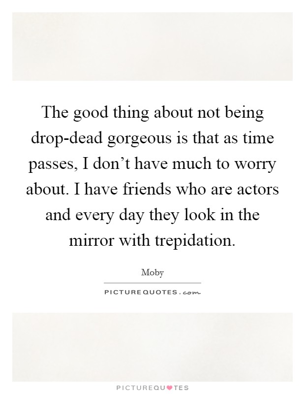 The good thing about not being drop-dead gorgeous is that as time passes, I don't have much to worry about. I have friends who are actors and every day they look in the mirror with trepidation Picture Quote #1