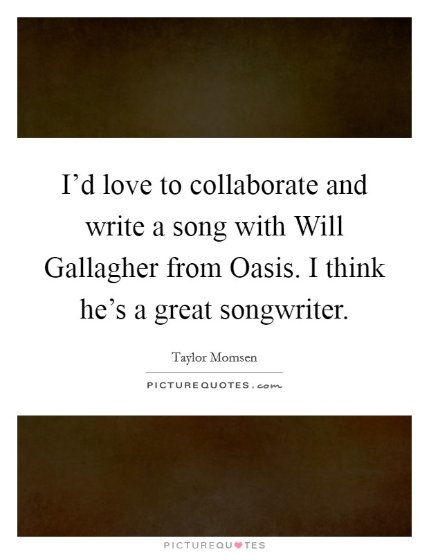 I'd love to collaborate and write a song with Will Gallagher from Oasis. I think he's a great songwriter Picture Quote #1