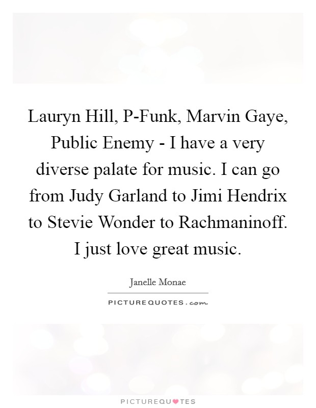 Lauryn Hill, P-Funk, Marvin Gaye, Public Enemy - I have a very diverse palate for music. I can go from Judy Garland to Jimi Hendrix to Stevie Wonder to Rachmaninoff. I just love great music Picture Quote #1