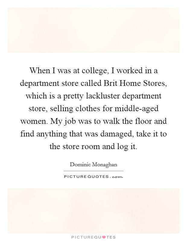 When I was at college, I worked in a department store called Brit Home Stores, which is a pretty lackluster department store, selling clothes for middle-aged women. My job was to walk the floor and find anything that was damaged, take it to the store room and log it Picture Quote #1
