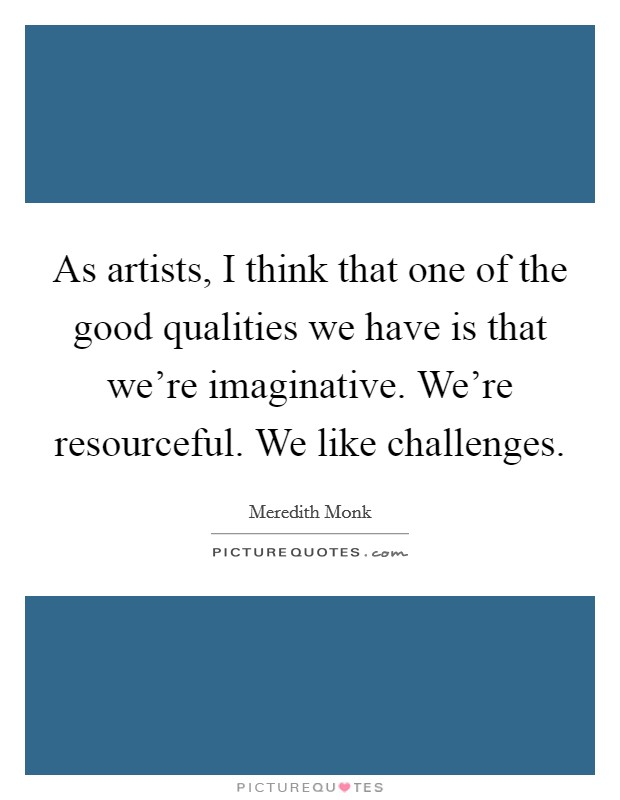 As artists, I think that one of the good qualities we have is that we're imaginative. We're resourceful. We like challenges Picture Quote #1