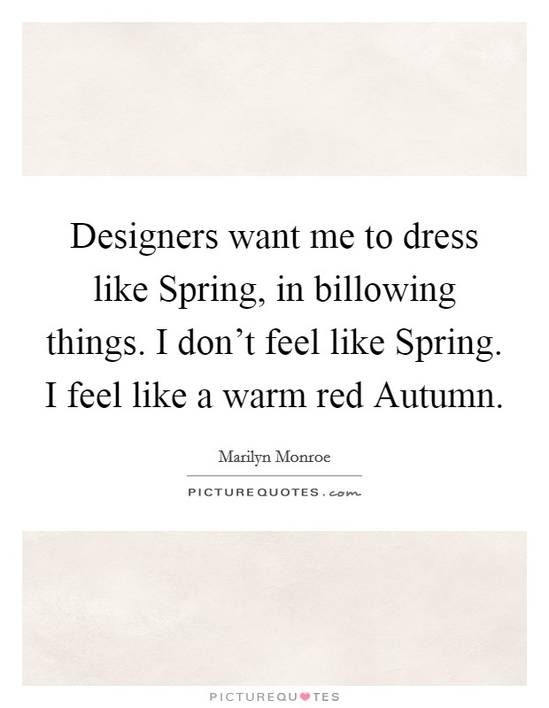 Designers want me to dress like Spring, in billowing things. I don't feel like Spring. I feel like a warm red Autumn Picture Quote #1