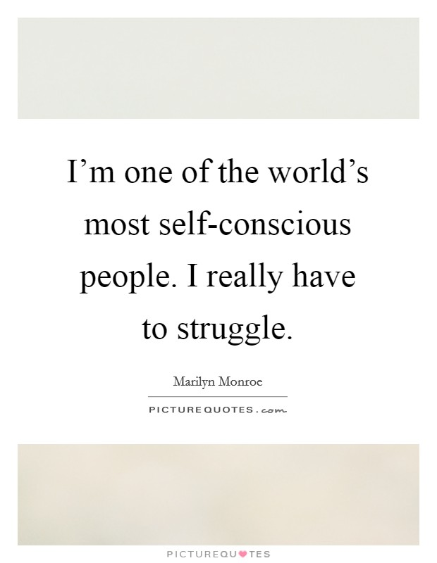 I'm one of the world's most self-conscious people. I really have to struggle Picture Quote #1
