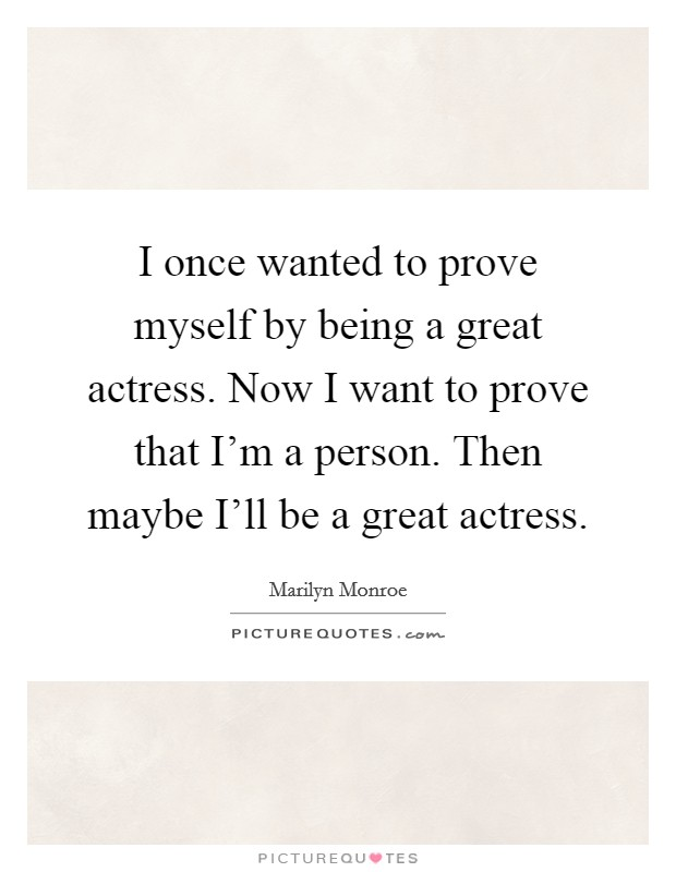 I once wanted to prove myself by being a great actress. Now I want to prove that I'm a person. Then maybe I'll be a great actress Picture Quote #1