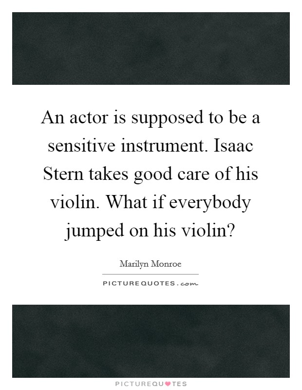 An actor is supposed to be a sensitive instrument. Isaac Stern takes good care of his violin. What if everybody jumped on his violin? Picture Quote #1