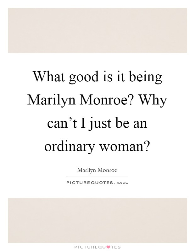 What good is it being Marilyn Monroe? Why can't I just be an ordinary woman? Picture Quote #1