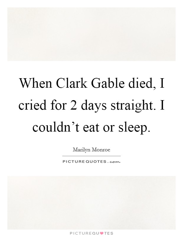 When Clark Gable died, I cried for 2 days straight. I couldn't eat or sleep Picture Quote #1