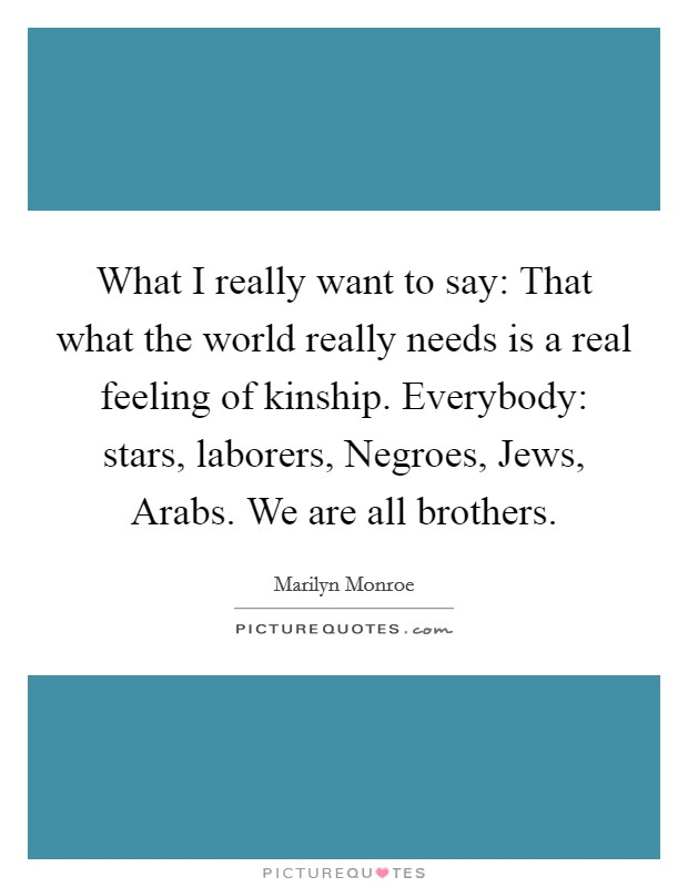 What I really want to say: That what the world really needs is a real feeling of kinship. Everybody: stars, laborers, Negroes, Jews, Arabs. We are all brothers Picture Quote #1