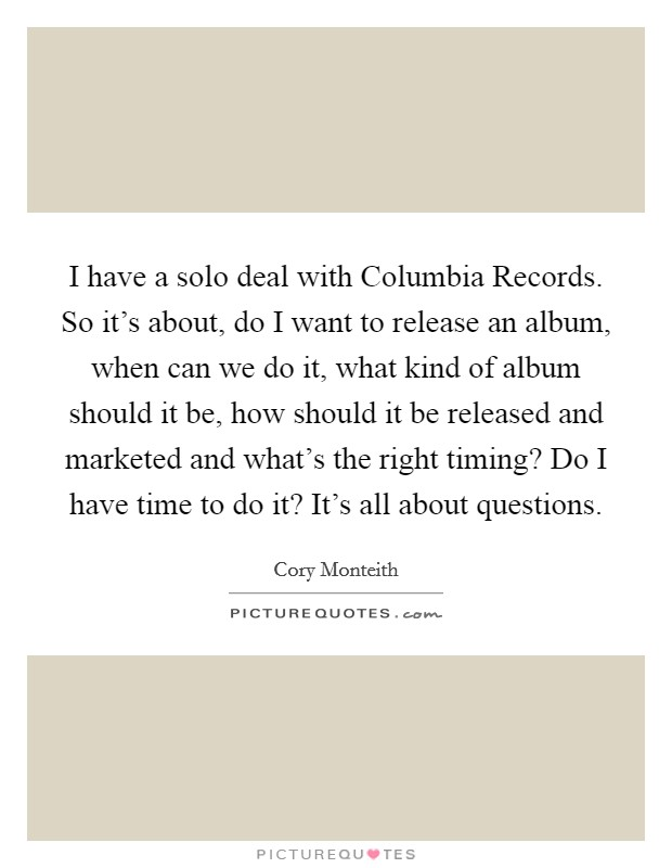 I have a solo deal with Columbia Records. So it's about, do I want to release an album, when can we do it, what kind of album should it be, how should it be released and marketed and what's the right timing? Do I have time to do it? It's all about questions Picture Quote #1