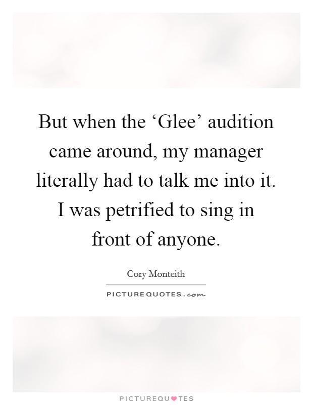 But when the 'Glee' audition came around, my manager literally had to talk me into it. I was petrified to sing in front of anyone Picture Quote #1