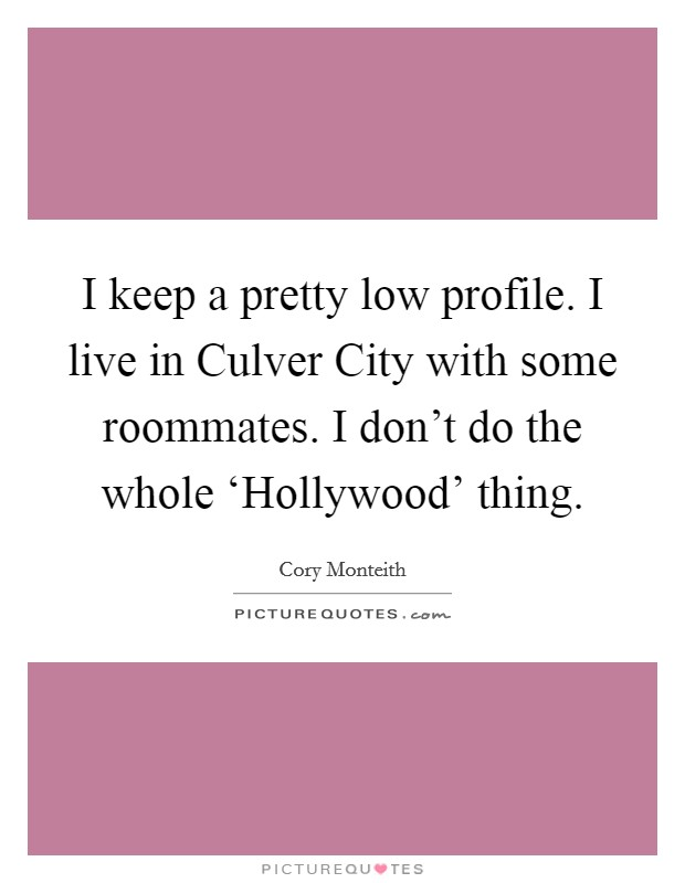 I keep a pretty low profile. I live in Culver City with some roommates. I don't do the whole 'Hollywood' thing Picture Quote #1