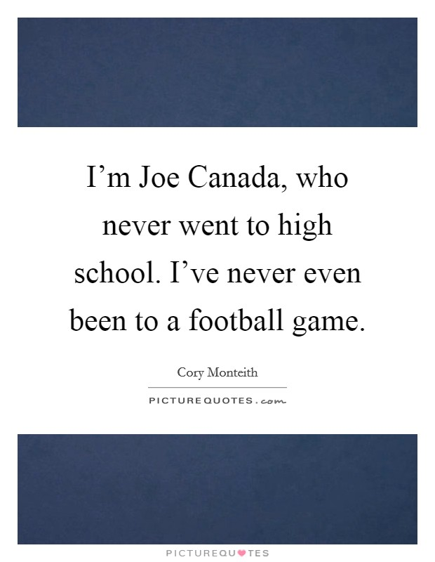 I'm Joe Canada, who never went to high school. I've never even been to a football game Picture Quote #1