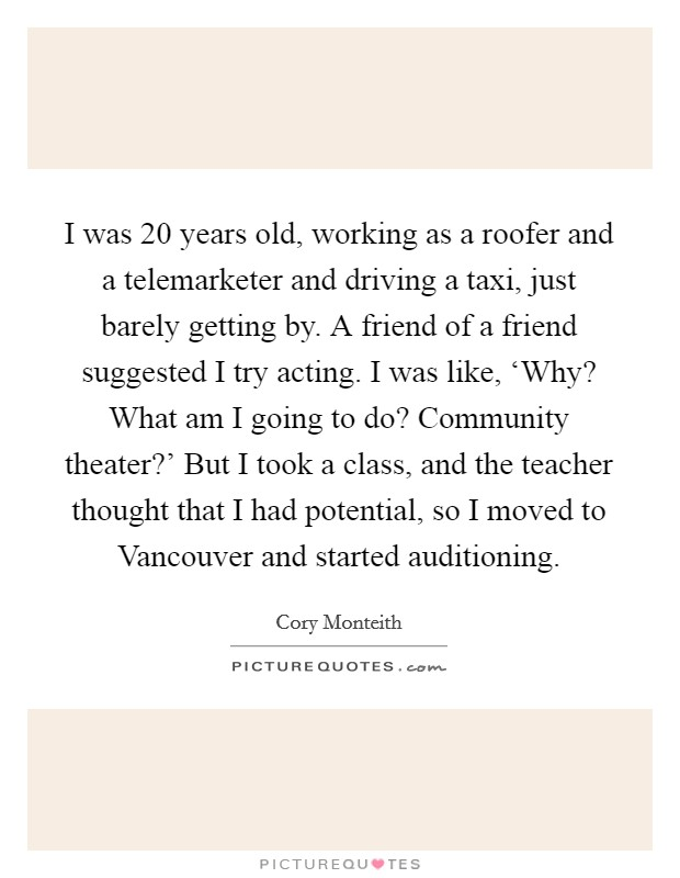 I was 20 years old, working as a roofer and a telemarketer and driving a taxi, just barely getting by. A friend of a friend suggested I try acting. I was like, 'Why? What am I going to do? Community theater?' But I took a class, and the teacher thought that I had potential, so I moved to Vancouver and started auditioning Picture Quote #1