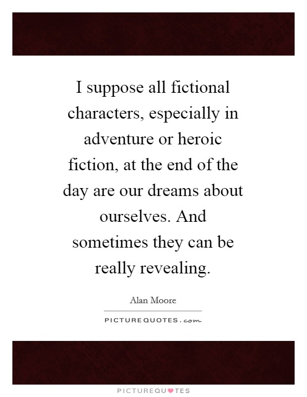 I suppose all fictional characters, especially in adventure or heroic fiction, at the end of the day are our dreams about ourselves. And sometimes they can be really revealing Picture Quote #1