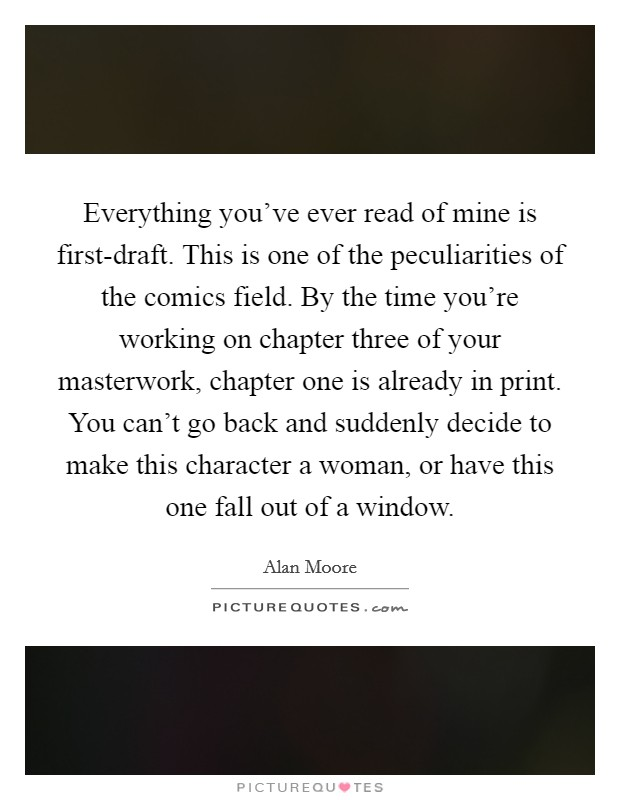 Everything you've ever read of mine is first-draft. This is one of the peculiarities of the comics field. By the time you're working on chapter three of your masterwork, chapter one is already in print. You can't go back and suddenly decide to make this character a woman, or have this one fall out of a window Picture Quote #1
