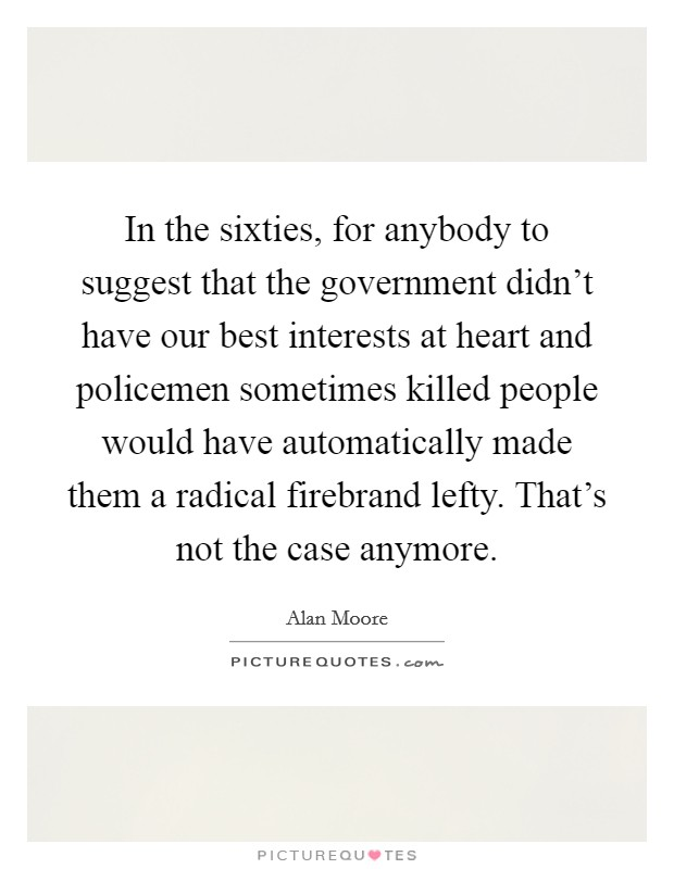 In the sixties, for anybody to suggest that the government didn't have our best interests at heart and policemen sometimes killed people would have automatically made them a radical firebrand lefty. That's not the case anymore Picture Quote #1