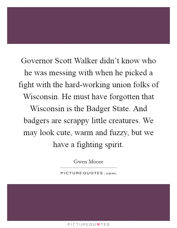 Governor Scott Walker didn't know who he was messing with when he picked a fight with the hard-working union folks of Wisconsin. He must have forgotten that Wisconsin is the Badger State. And badgers are scrappy little creatures. We may look cute, warm and fuzzy, but we have a fighting spirit Picture Quote #1