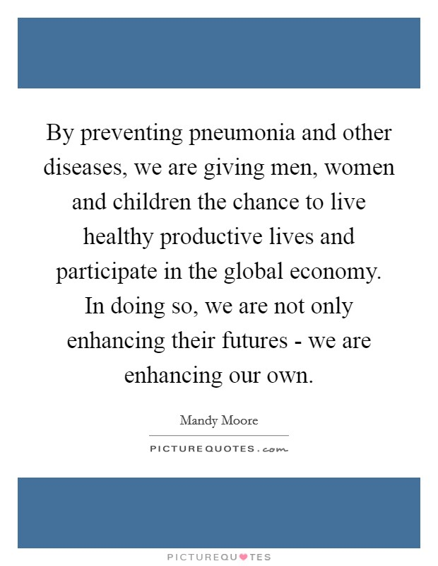 By preventing pneumonia and other diseases, we are giving men, women and children the chance to live healthy productive lives and participate in the global economy. In doing so, we are not only enhancing their futures - we are enhancing our own Picture Quote #1