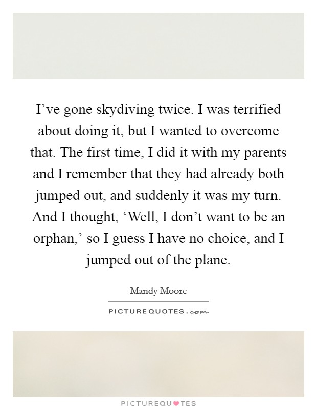 I've gone skydiving twice. I was terrified about doing it, but I wanted to overcome that. The first time, I did it with my parents and I remember that they had already both jumped out, and suddenly it was my turn. And I thought, 'Well, I don't want to be an orphan,' so I guess I have no choice, and I jumped out of the plane Picture Quote #1