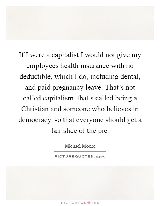 If I were a capitalist I would not give my employees health insurance with no deductible, which I do, including dental, and paid pregnancy leave. That's not called capitalism, that's called being a Christian and someone who believes in democracy, so that everyone should get a fair slice of the pie Picture Quote #1