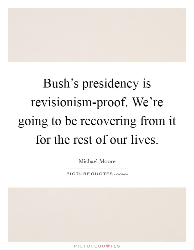 Bush's presidency is revisionism-proof. We're going to be recovering from it for the rest of our lives Picture Quote #1