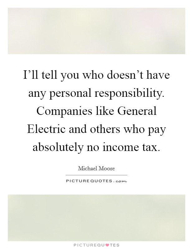 I'll tell you who doesn't have any personal responsibility. Companies like General Electric and others who pay absolutely no income tax Picture Quote #1