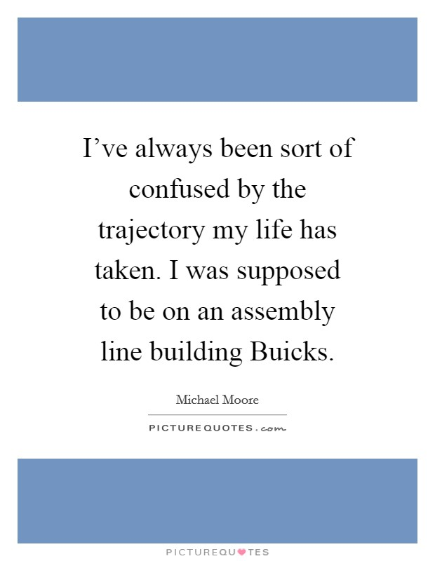 I've always been sort of confused by the trajectory my life has taken. I was supposed to be on an assembly line building Buicks Picture Quote #1