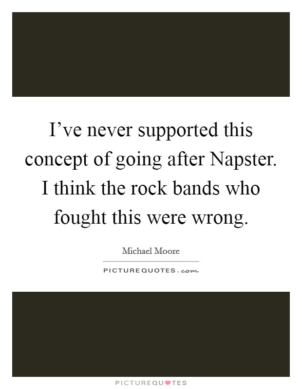 I've never supported this concept of going after Napster. I think the rock bands who fought this were wrong Picture Quote #1