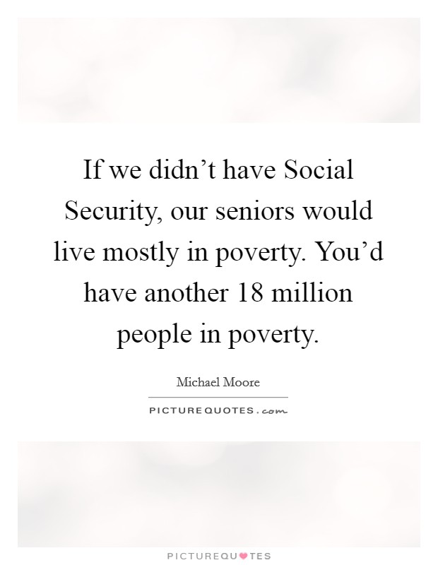 If we didn't have Social Security, our seniors would live mostly in poverty. You'd have another 18 million people in poverty Picture Quote #1