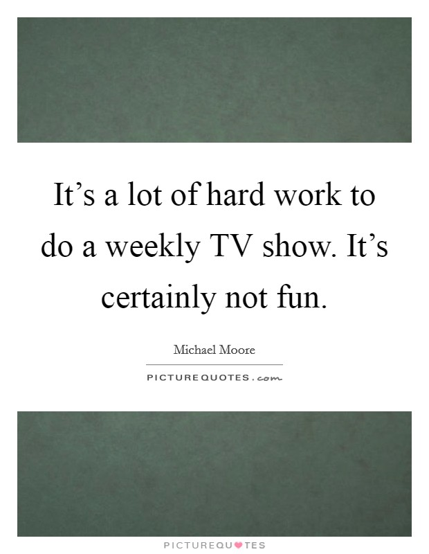 It's a lot of hard work to do a weekly TV show. It's certainly not fun Picture Quote #1