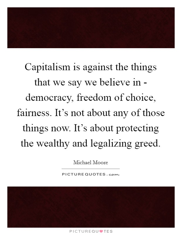 Capitalism is against the things that we say we believe in - democracy, freedom of choice, fairness. It's not about any of those things now. It's about protecting the wealthy and legalizing greed Picture Quote #1