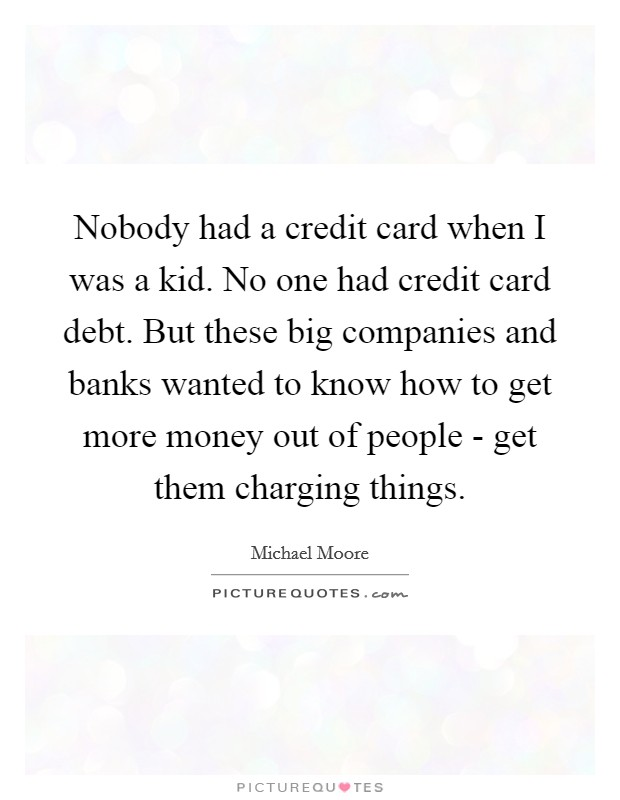 Nobody had a credit card when I was a kid. No one had credit card debt. But these big companies and banks wanted to know how to get more money out of people - get them charging things Picture Quote #1