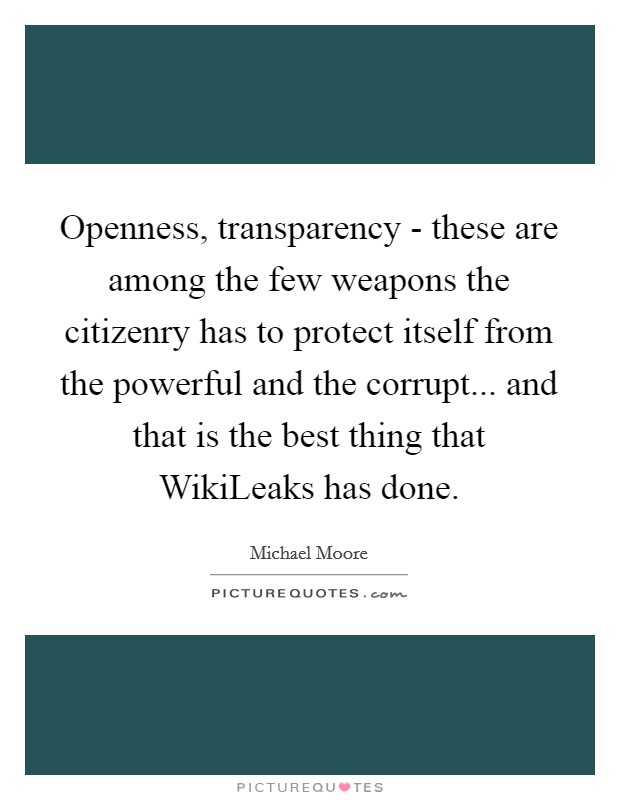 Openness, transparency - these are among the few weapons the citizenry has to protect itself from the powerful and the corrupt... and that is the best thing that WikiLeaks has done Picture Quote #1