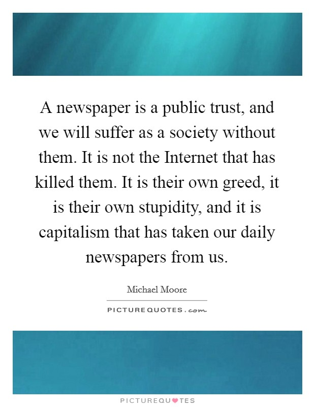 A newspaper is a public trust, and we will suffer as a society without them. It is not the Internet that has killed them. It is their own greed, it is their own stupidity, and it is capitalism that has taken our daily newspapers from us Picture Quote #1