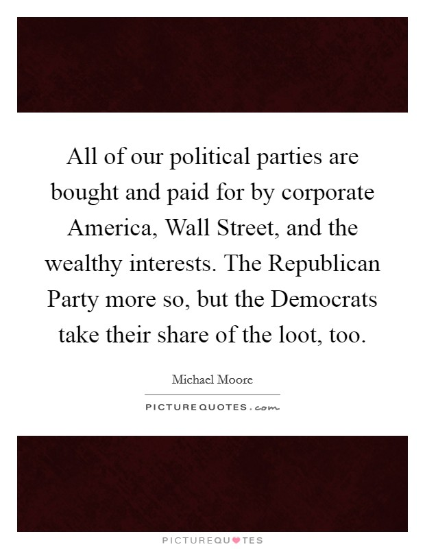 All of our political parties are bought and paid for by corporate America, Wall Street, and the wealthy interests. The Republican Party more so, but the Democrats take their share of the loot, too Picture Quote #1