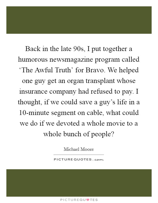 Back in the late  90s, I put together a humorous newsmagazine program called 'The Awful Truth' for Bravo. We helped one guy get an organ transplant whose insurance company had refused to pay. I thought, if we could save a guy's life in a 10-minute segment on cable, what could we do if we devoted a whole movie to a whole bunch of people? Picture Quote #1