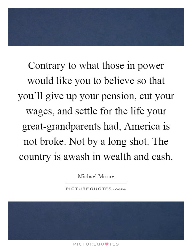 Contrary to what those in power would like you to believe so that you'll give up your pension, cut your wages, and settle for the life your great-grandparents had, America is not broke. Not by a long shot. The country is awash in wealth and cash Picture Quote #1