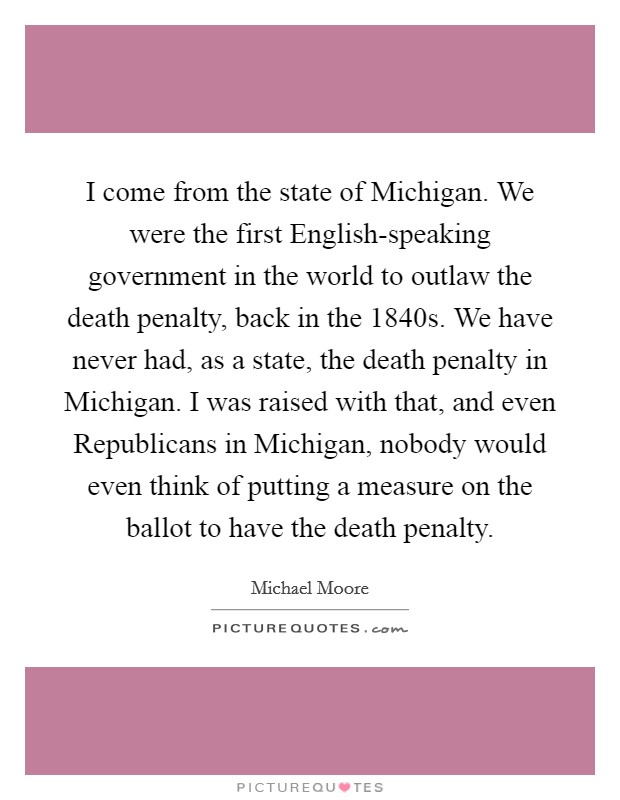 I come from the state of Michigan. We were the first English-speaking government in the world to outlaw the death penalty, back in the 1840s. We have never had, as a state, the death penalty in Michigan. I was raised with that, and even Republicans in Michigan, nobody would even think of putting a measure on the ballot to have the death penalty Picture Quote #1