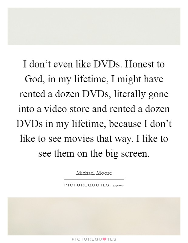 I don't even like DVDs. Honest to God, in my lifetime, I might have rented a dozen DVDs, literally gone into a video store and rented a dozen DVDs in my lifetime, because I don't like to see movies that way. I like to see them on the big screen Picture Quote #1