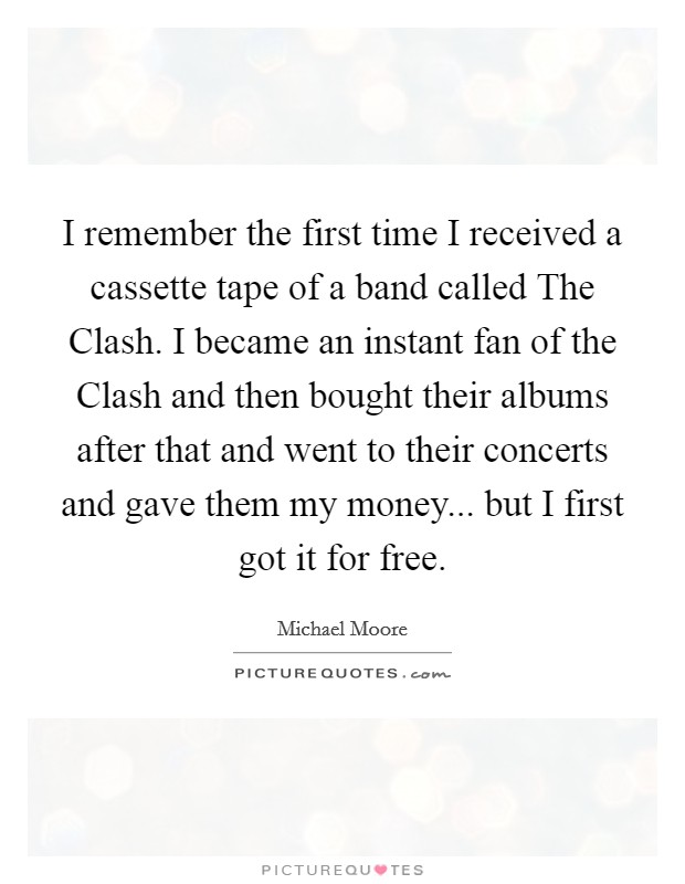 I remember the first time I received a cassette tape of a band called The Clash. I became an instant fan of the Clash and then bought their albums after that and went to their concerts and gave them my money... but I first got it for free Picture Quote #1