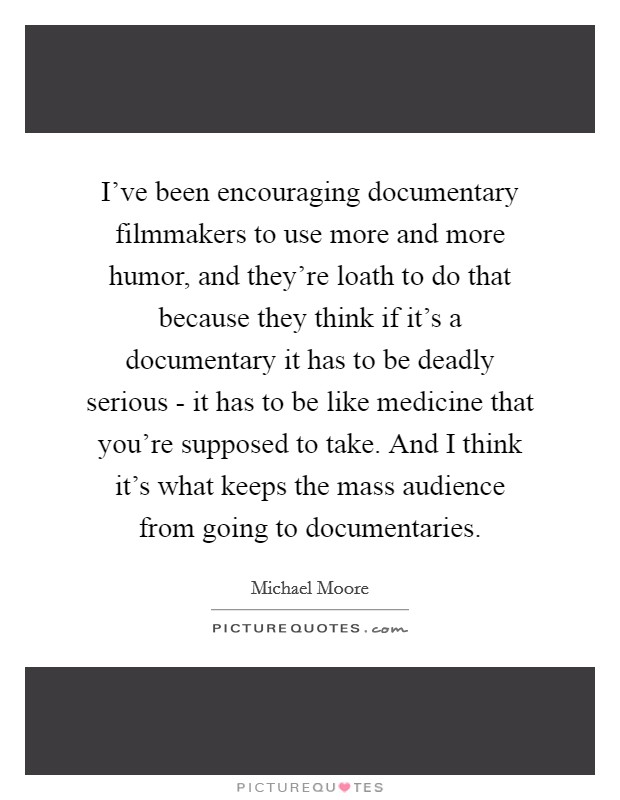 I've been encouraging documentary filmmakers to use more and more humor, and they're loath to do that because they think if it's a documentary it has to be deadly serious - it has to be like medicine that you're supposed to take. And I think it's what keeps the mass audience from going to documentaries Picture Quote #1