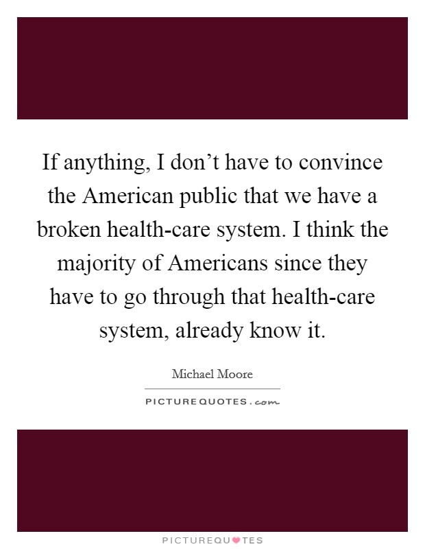 If anything, I don't have to convince the American public that we have a broken health-care system. I think the majority of Americans since they have to go through that health-care system, already know it Picture Quote #1