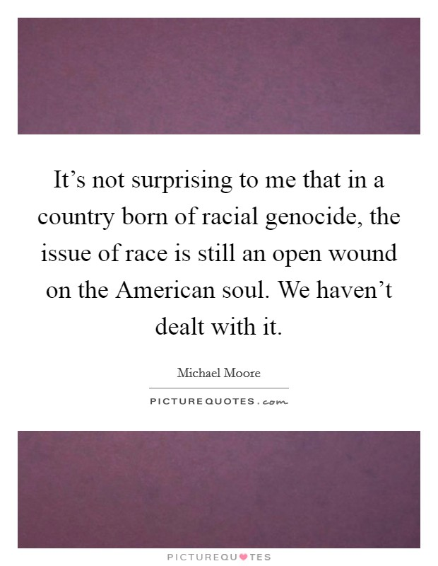 It's not surprising to me that in a country born of racial genocide, the issue of race is still an open wound on the American soul. We haven't dealt with it Picture Quote #1