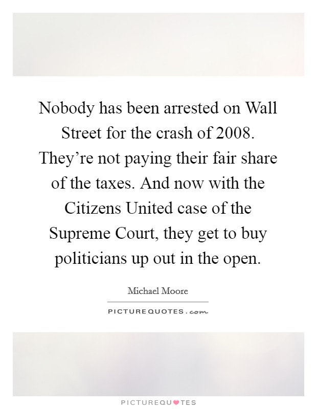 Nobody has been arrested on Wall Street for the crash of 2008. They're not paying their fair share of the taxes. And now with the Citizens United case of the Supreme Court, they get to buy politicians up out in the open Picture Quote #1